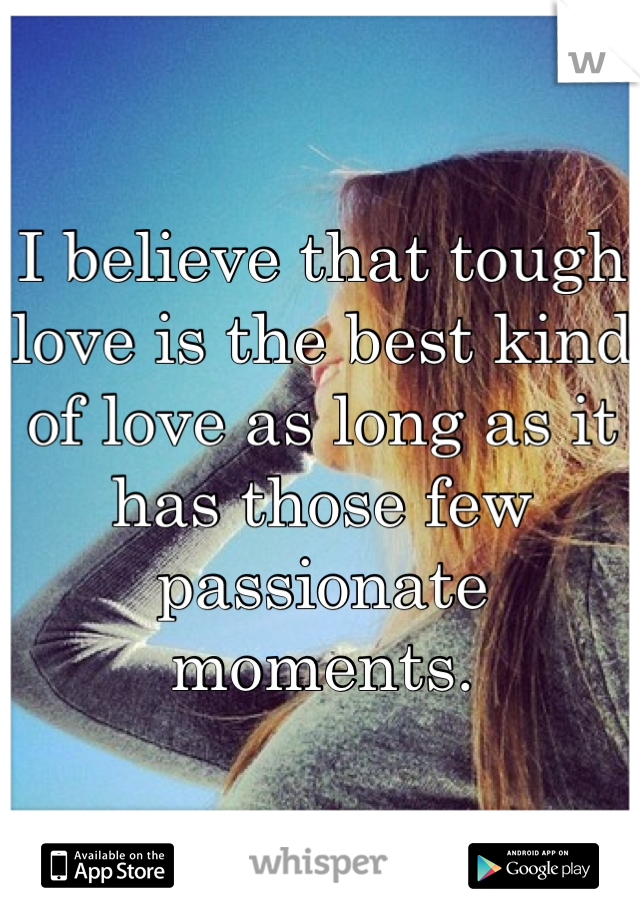 I believe that tough love is the best kind of love as long as it has those few passionate moments.