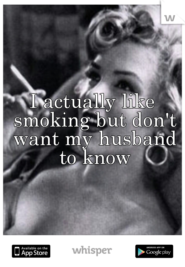 I actually like smoking but don't want my husband to know