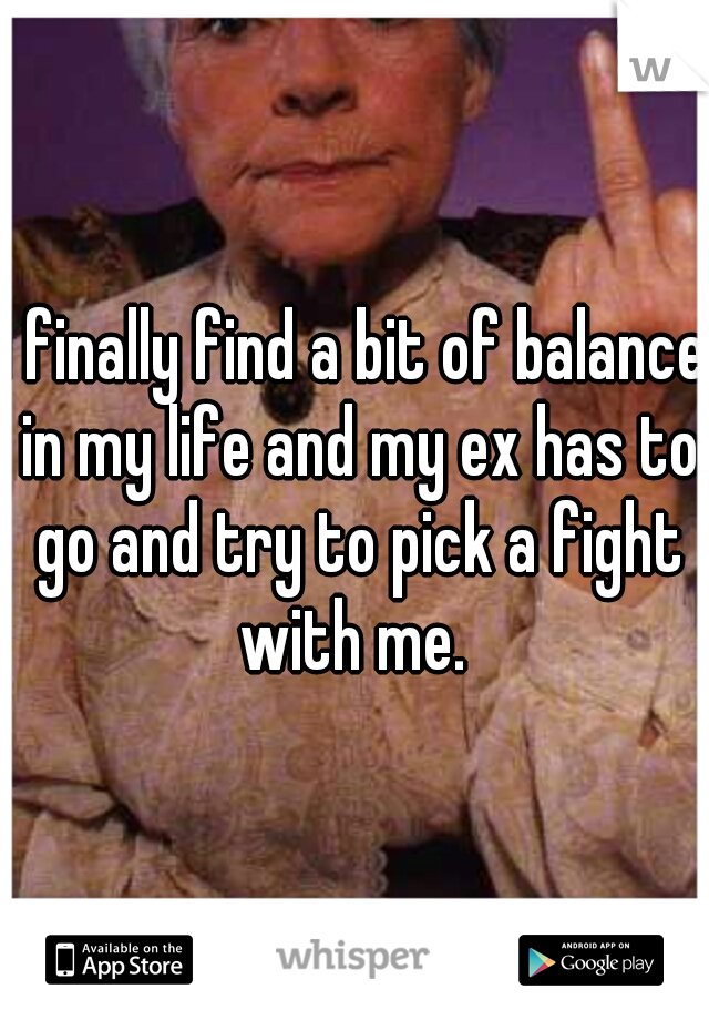 I finally find a bit of balance in my life and my ex has to go and try to pick a fight with me.