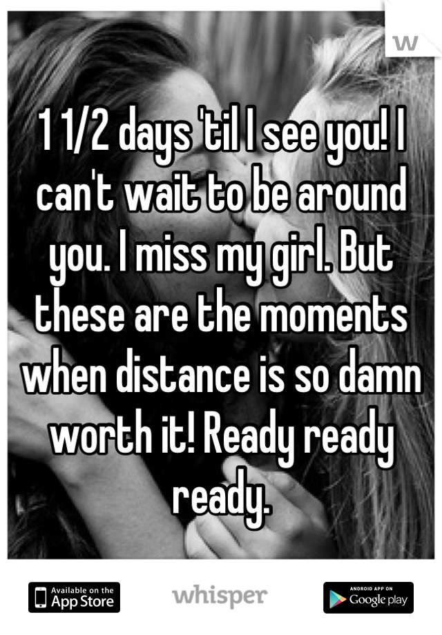 1 1/2 days 'til I see you! I can't wait to be around you. I miss my girl. But these are the moments when distance is so damn worth it! Ready ready ready.
