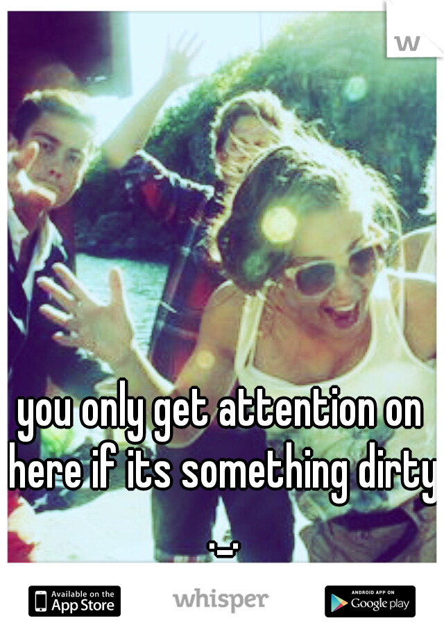 you only get attention on here if its something dirty ._.