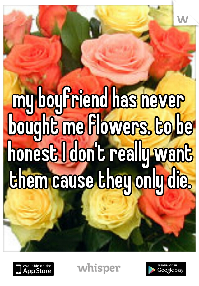 my boyfriend has never bought me flowers. to be honest I don't really want them cause they only die.