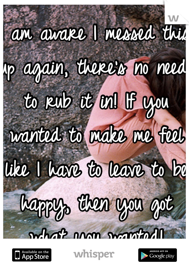 I am aware I messed this up again, there's no need to rub it in! If you wanted to make me feel like I have to leave to be happy, then you got what you wanted!