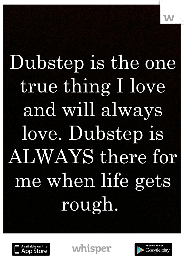 Dubstep is the one true thing I love and will always love. Dubstep is ALWAYS there for me when life gets rough.
