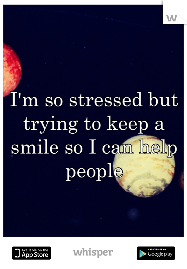 I'm so stressed but trying to keep a smile so I can help people