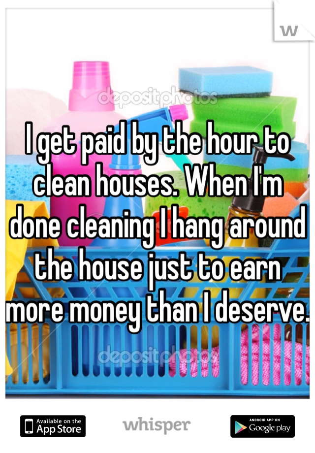 I get paid by the hour to clean houses. When I'm done cleaning I hang around the house just to earn more money than I deserve.