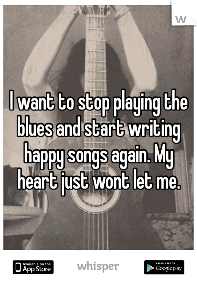 I want to stop playing the blues and start writing happy songs again. My heart just wont let me.