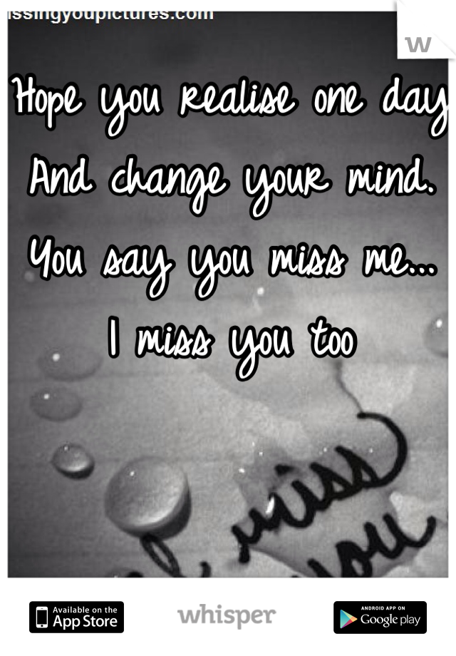 Hope you realise one day And change your mind. You say you miss me... I miss you too