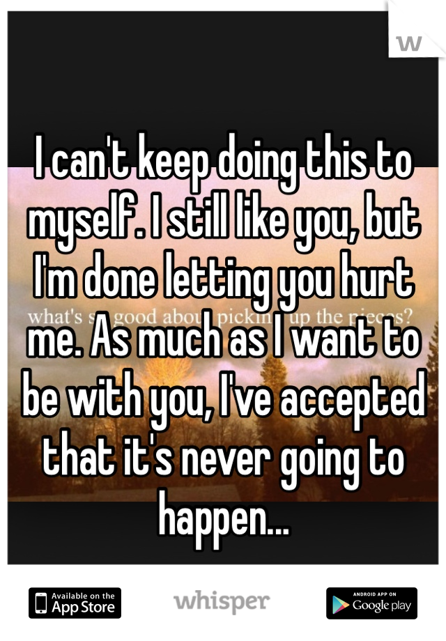 I can't keep doing this to myself. I still like you, but I'm done letting you hurt me. As much as I want to be with you, I've accepted that it's never going to happen...