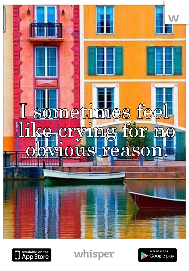 I sometimes feel like crying for no obvious reason.