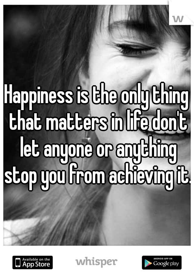 Happiness is the only thing that matters in life don't let anyone or anything stop you from achieving it.