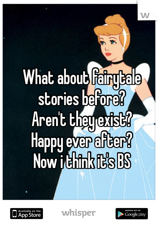 What about fairytale stories before? Aren't they exist? Happy ever after? Now i think it's BS