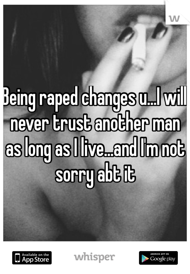 Being raped changes u...I will never trust another man as long as I live...and I'm not sorry abt it