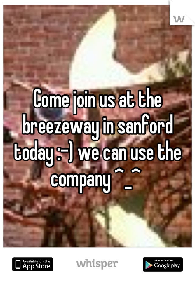 Come join us at the breezeway in sanford today :-) we can use the company ^_^