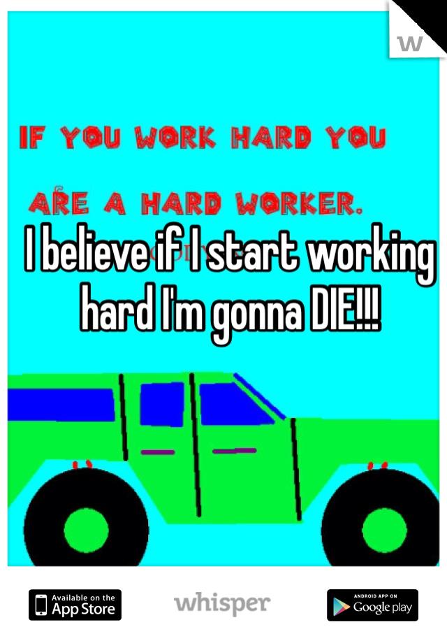 I believe if I start working hard I'm gonna DIE!!!