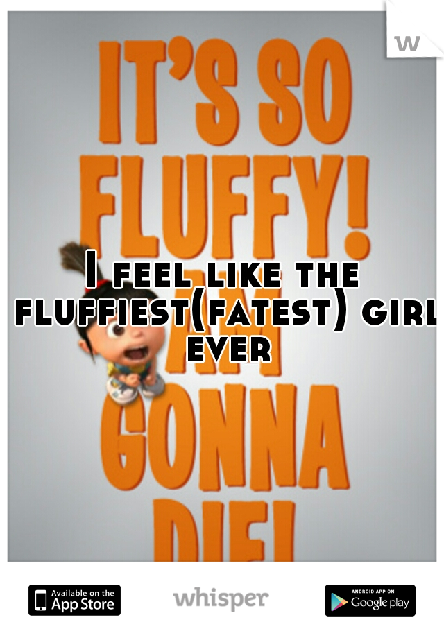 I feel like the fluffiest(fatest) girl ever