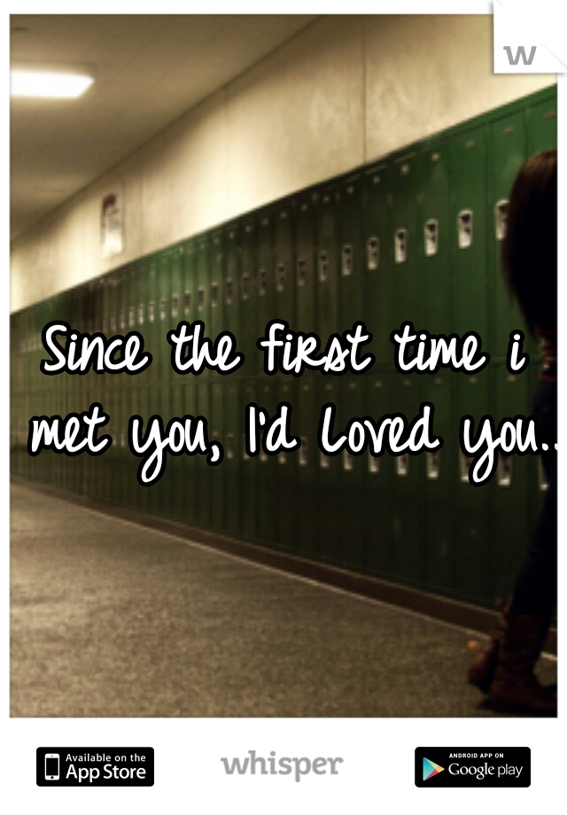 Since the first time i met you, I'd Loved you..
