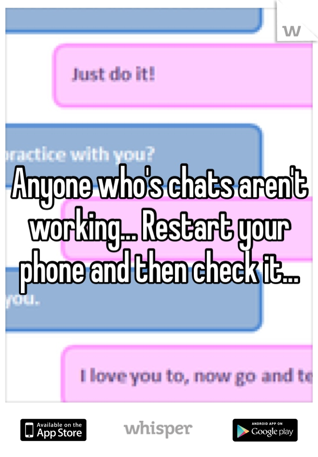 Anyone who's chats aren't working... Restart your phone and then check it...