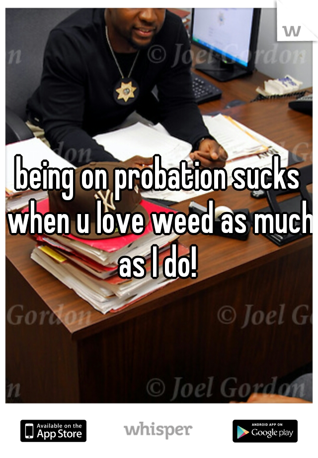 being on probation sucks when u love weed as much as I do!