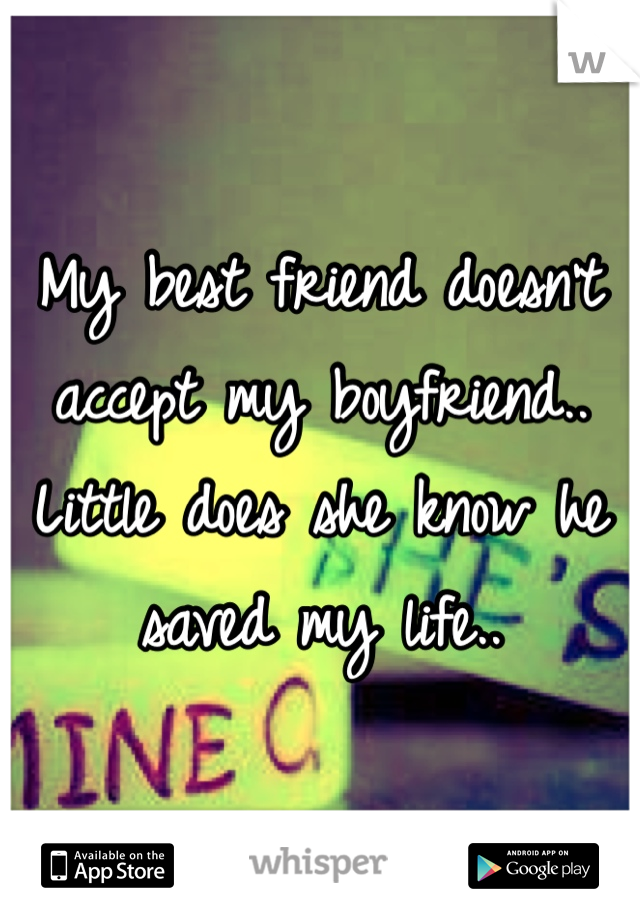 My best friend doesn't accept my boyfriend.. Little does she know he saved my life..
