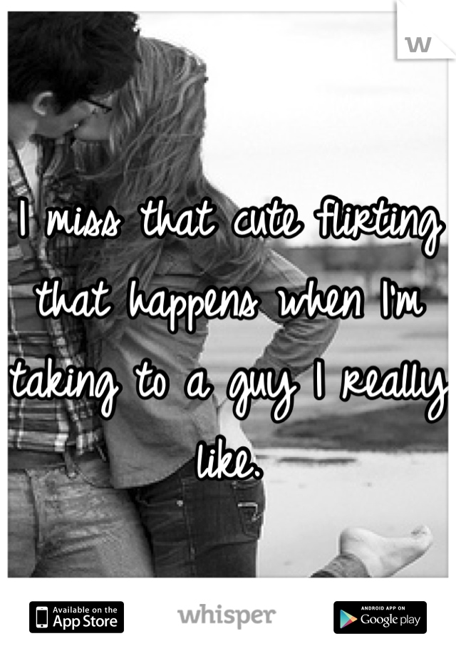 I miss that cute flirting that happens when I'm taking to a guy I really like.