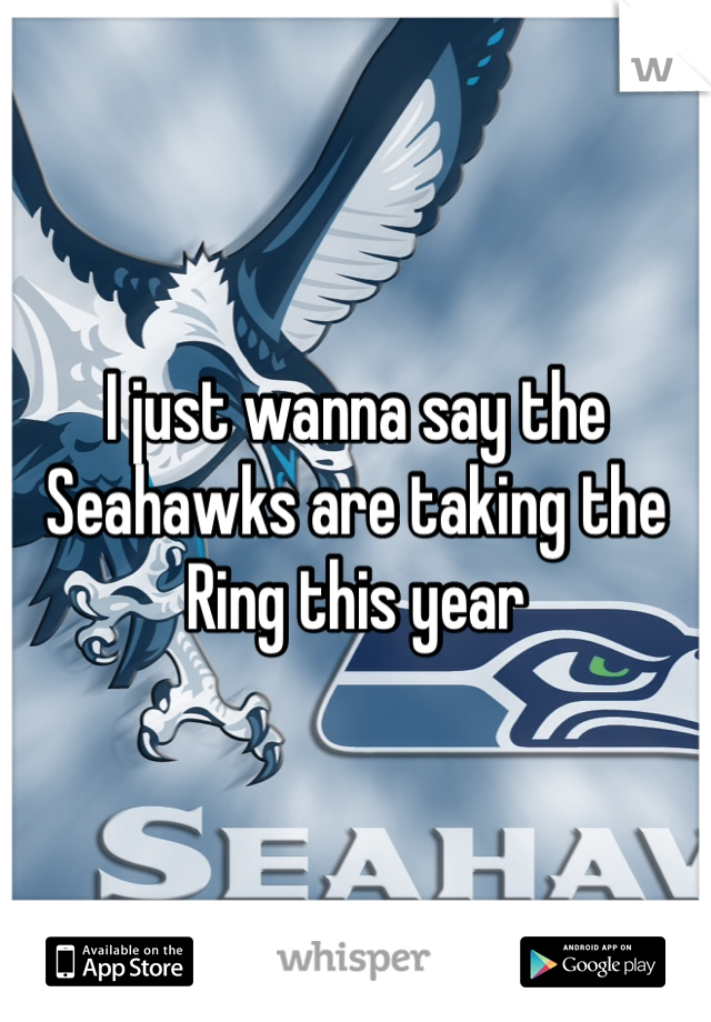 I just wanna say the Seahawks are taking the Ring this year