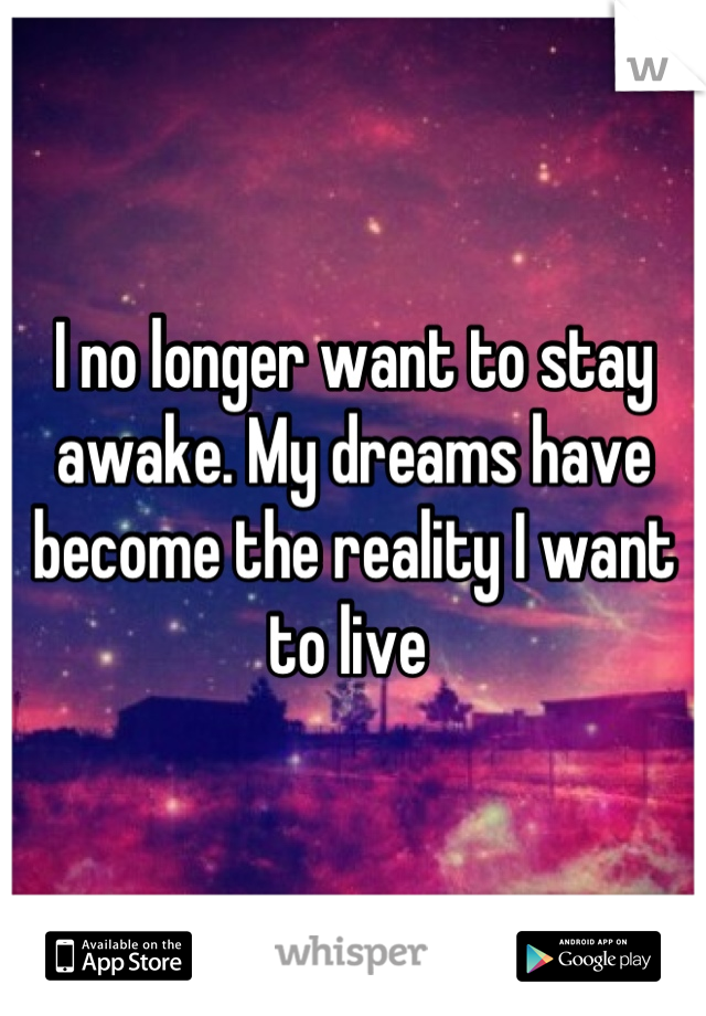 I no longer want to stay awake. My dreams have become the reality I want to live
