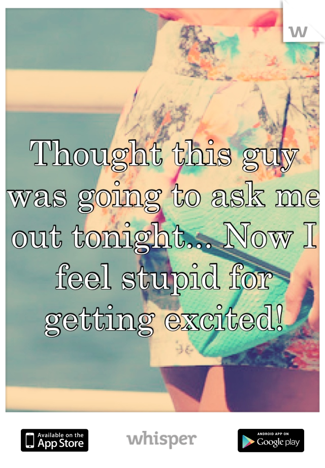 Thought this guy was going to ask me out tonight... Now I feel stupid for getting excited!
