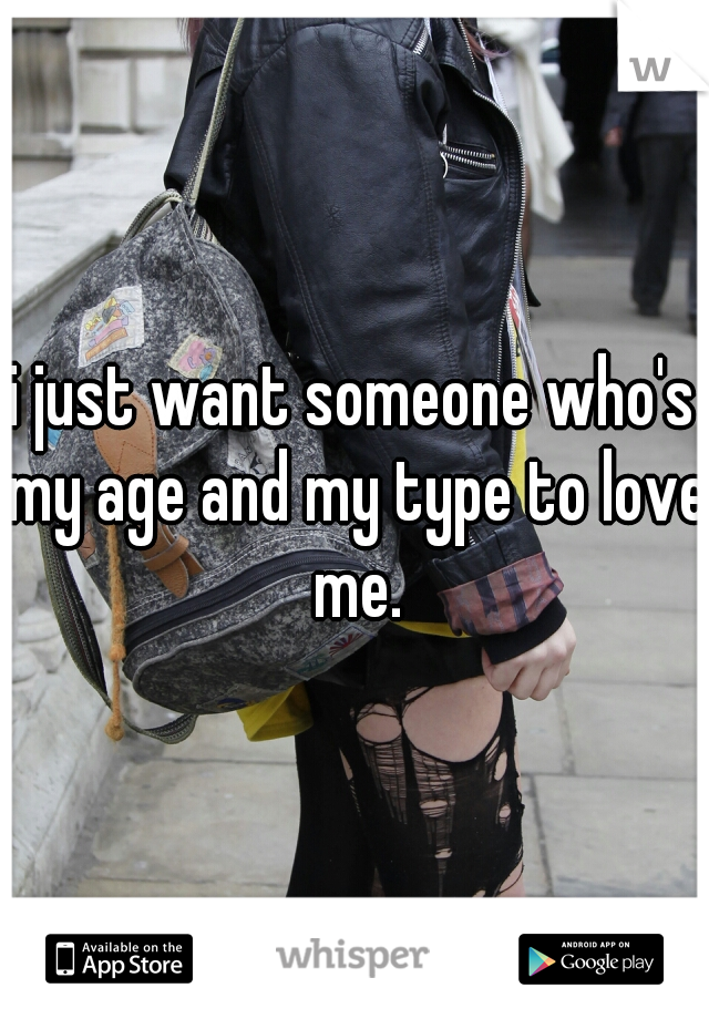 i just want someone who's my age and my type to love me.