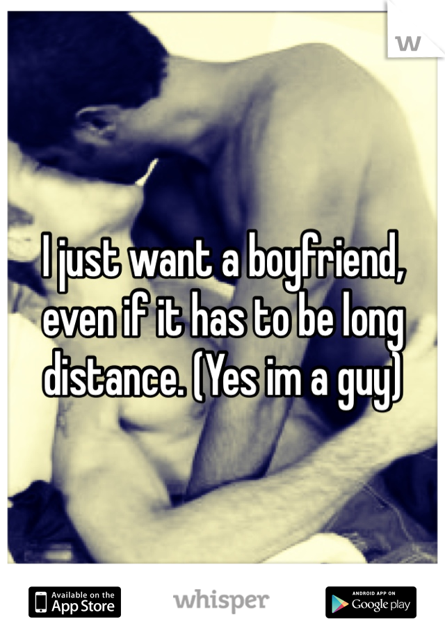 I just want a boyfriend, even if it has to be long distance. (Yes im a guy)