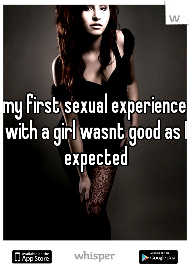 my first sexual experience with a girl wasnt good as I expected