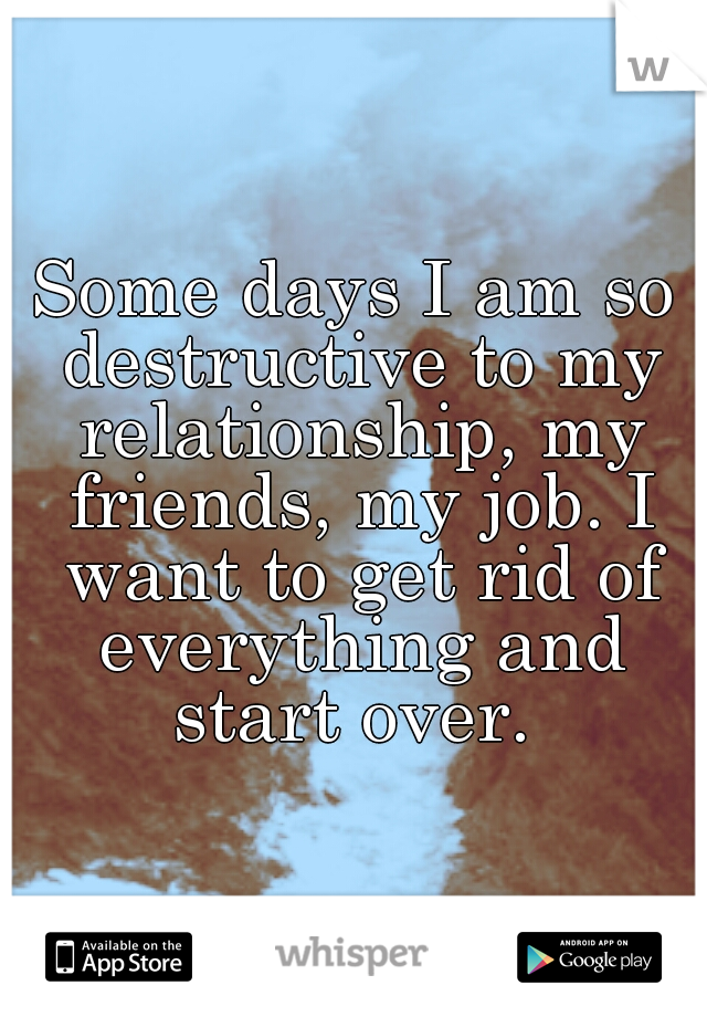 Some days I am so destructive to my relationship, my friends, my job. I want to get rid of everything and start over.