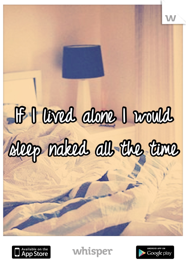 If I lived alone I would sleep naked all the time