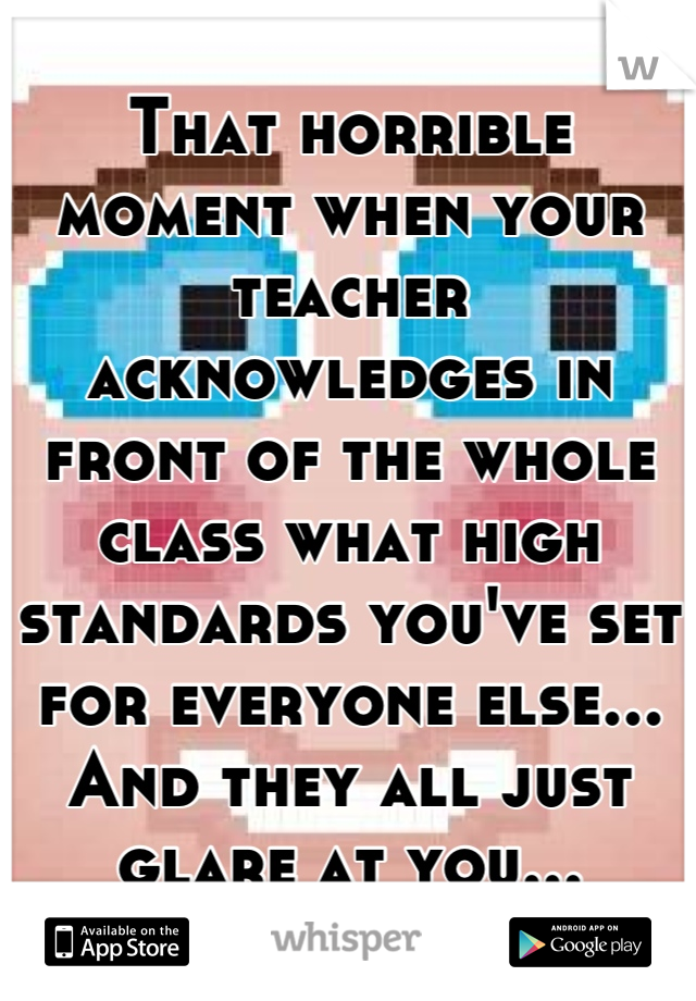 That horrible moment when your teacher acknowledges in front of the whole class what high standards you've set for everyone else... And they all just glare at you...