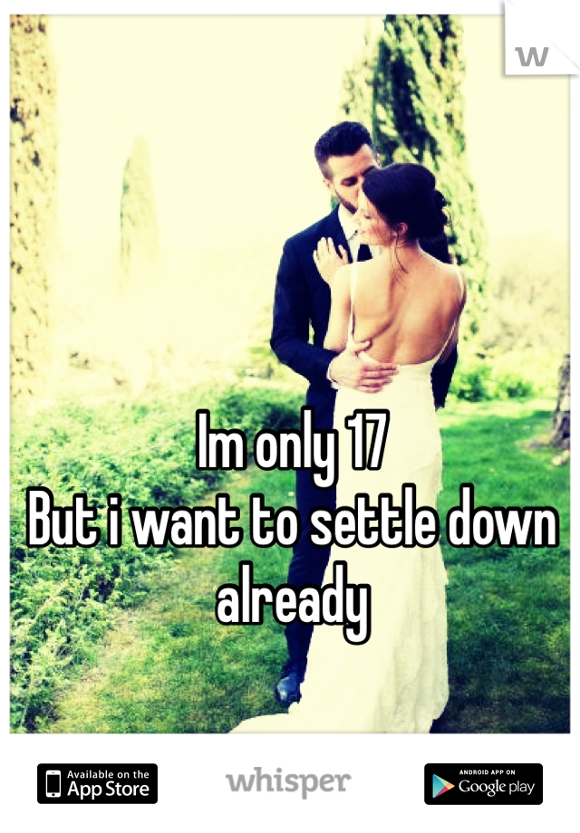Im only 17 But i want to settle down already