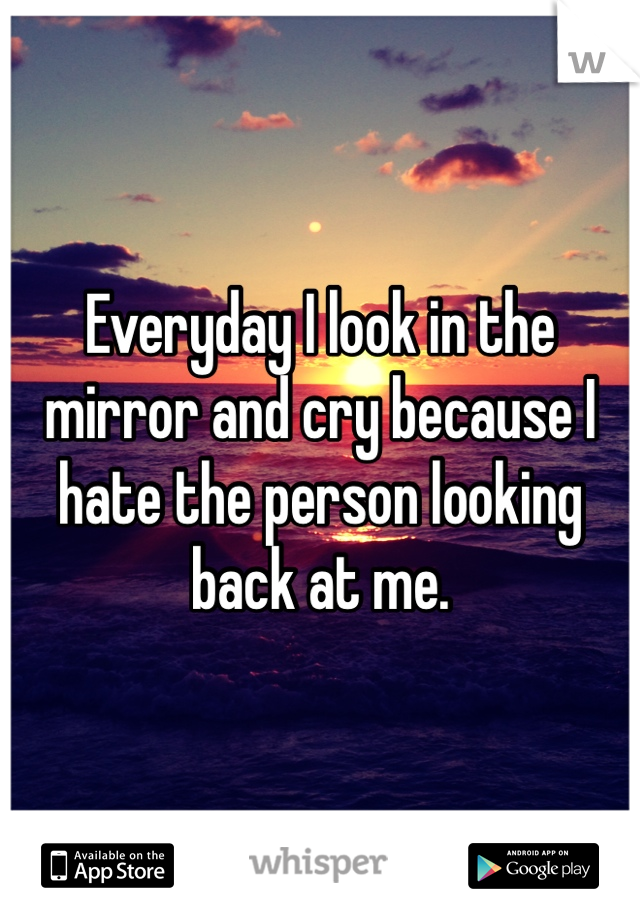 Everyday I look in the mirror and cry because I hate the person looking back at me.