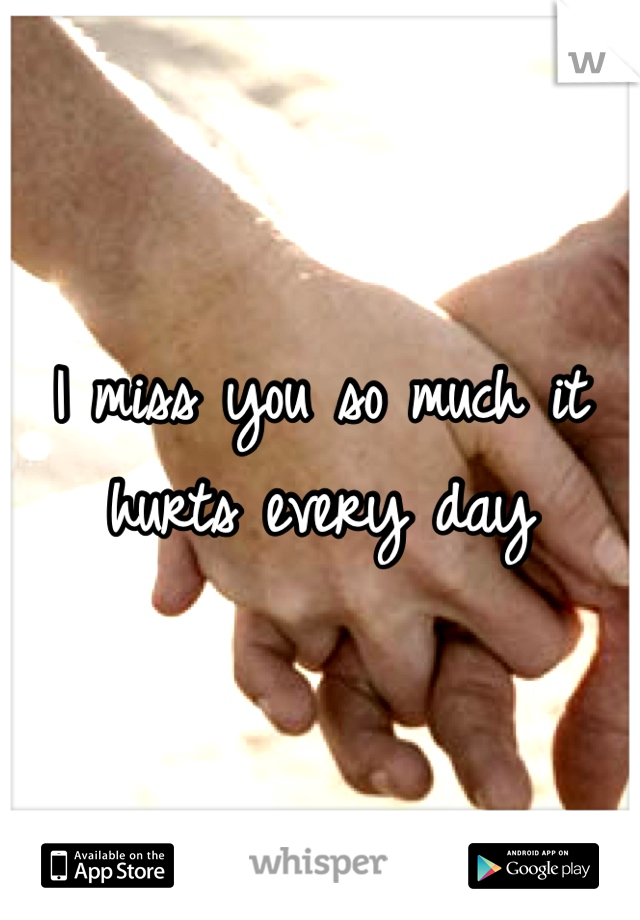 I miss you so much it hurts every day
