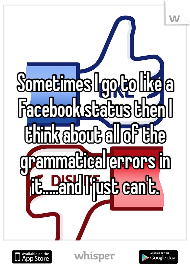 Sometimes I go to like a Facebook status then I think about all of the grammatical errors in it.....and I just can't.