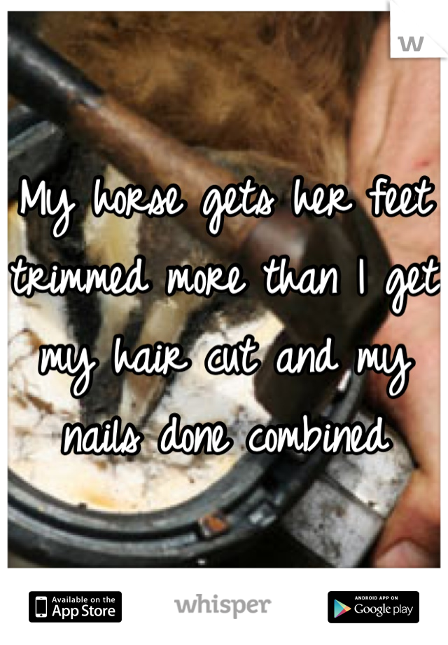 My horse gets her feet trimmed more than I get my hair cut and my nails done combined