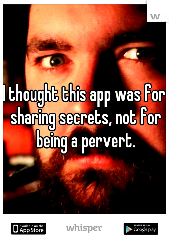 I thought this app was for sharing secrets, not for being a pervert.