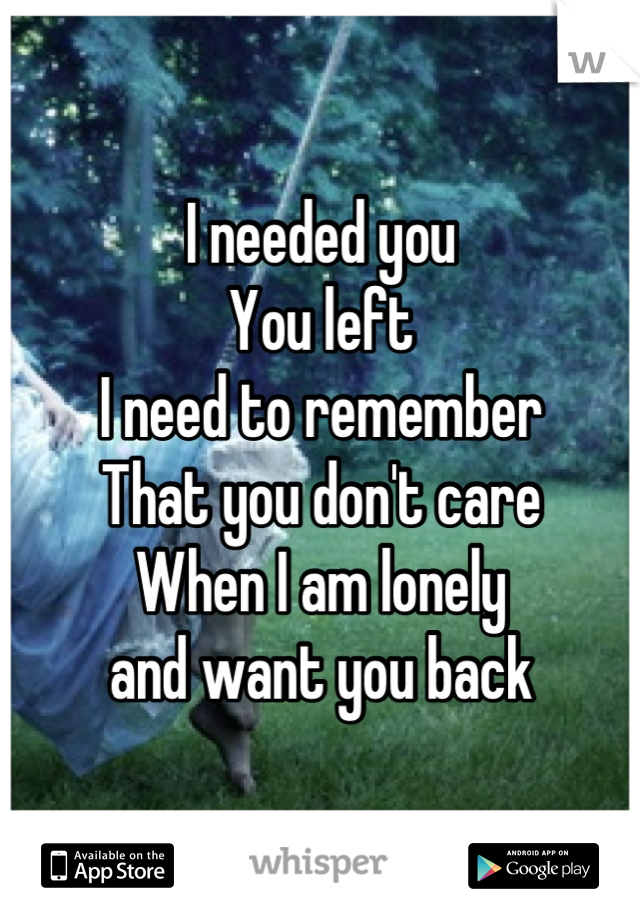 I needed you You left I need to remember  That you don't care When I am lonely  and want you back