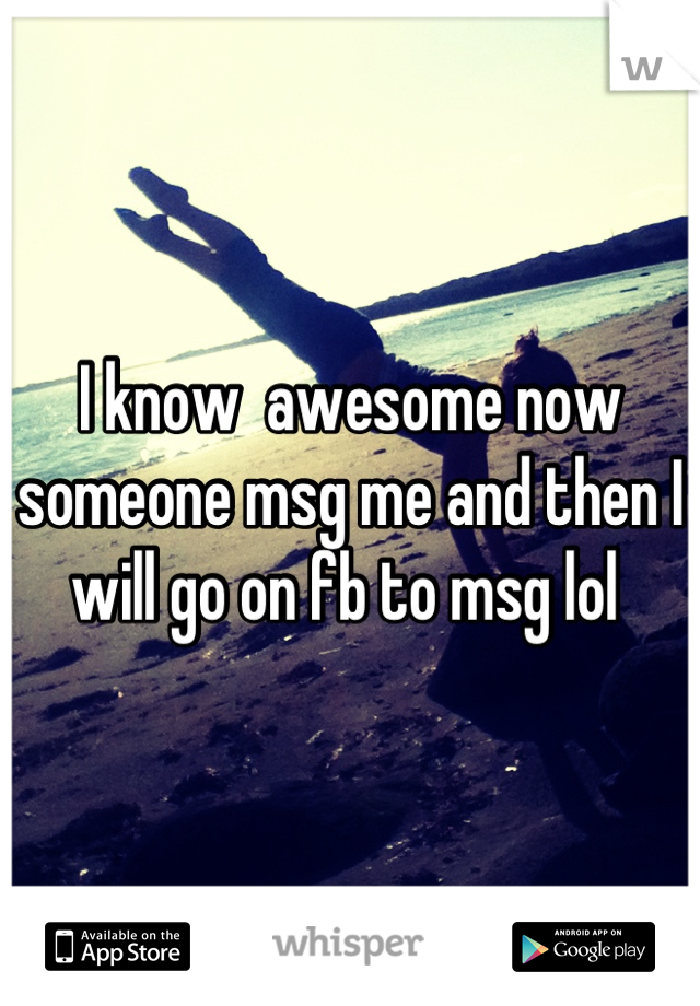 I know  awesome now someone msg me and then I will go on fb to msg lol