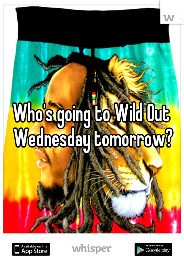 Who's going to Wild Out Wednesday tomorrow?