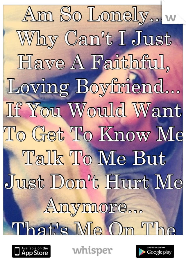 Am So Lonely... Why Can't I Just Have A Faithful, Loving Boyfriend... If You Would Want To Get To Know Me Talk To Me But Just Don't Hurt Me Anymore...  That's Me On The Picture!