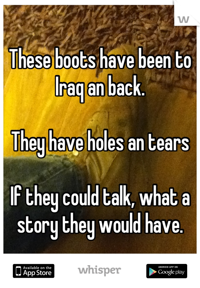 These boots have been to Iraq an back.  They have holes an tears  If they could talk, what a story they would have.