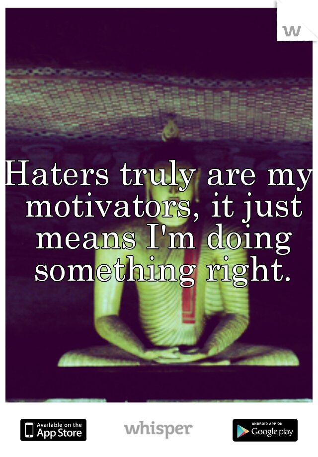Haters truly are my motivators, it just means I'm doing something right.