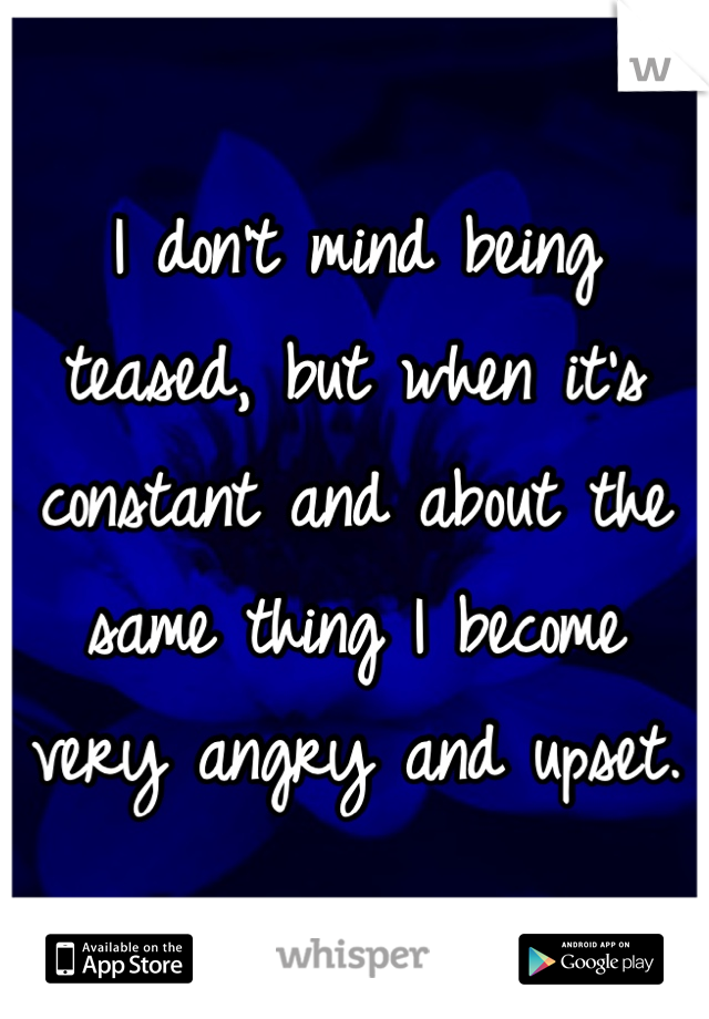 I don't mind being teased, but when it's constant and about the same thing I become very angry and upset.