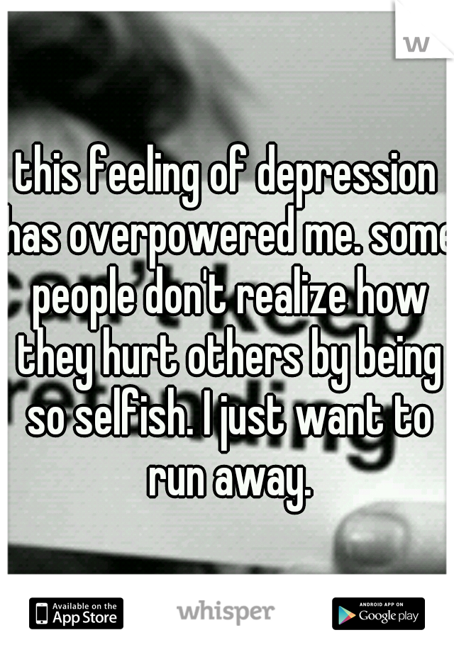 this feeling of depression has overpowered me. some people don't realize how they hurt others by being so selfish. I just want to run away.