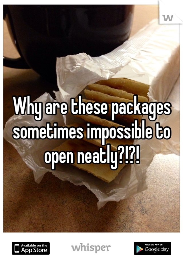 Why are these packages sometimes impossible to open neatly?!?!