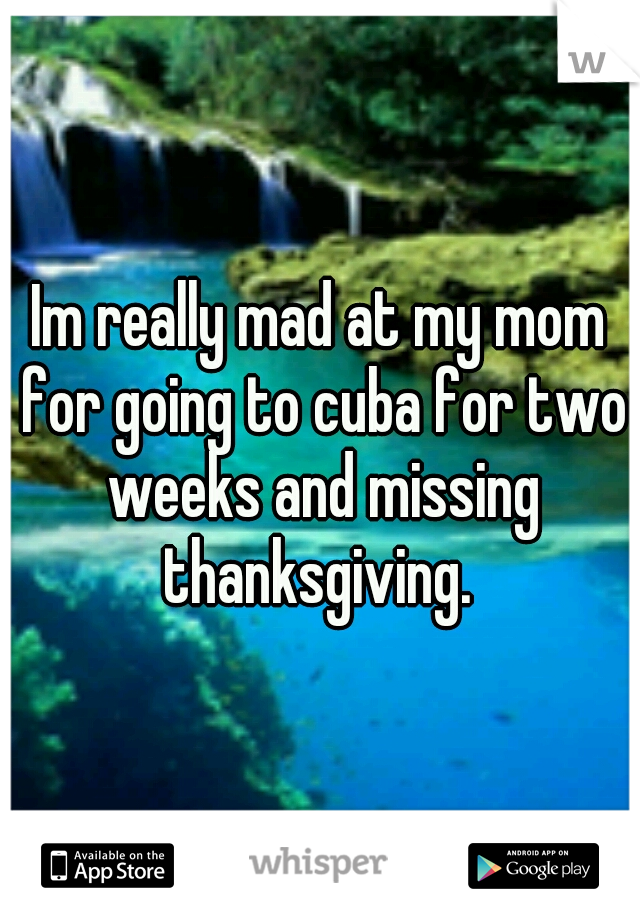 Im really mad at my mom for going to cuba for two weeks and missing thanksgiving.